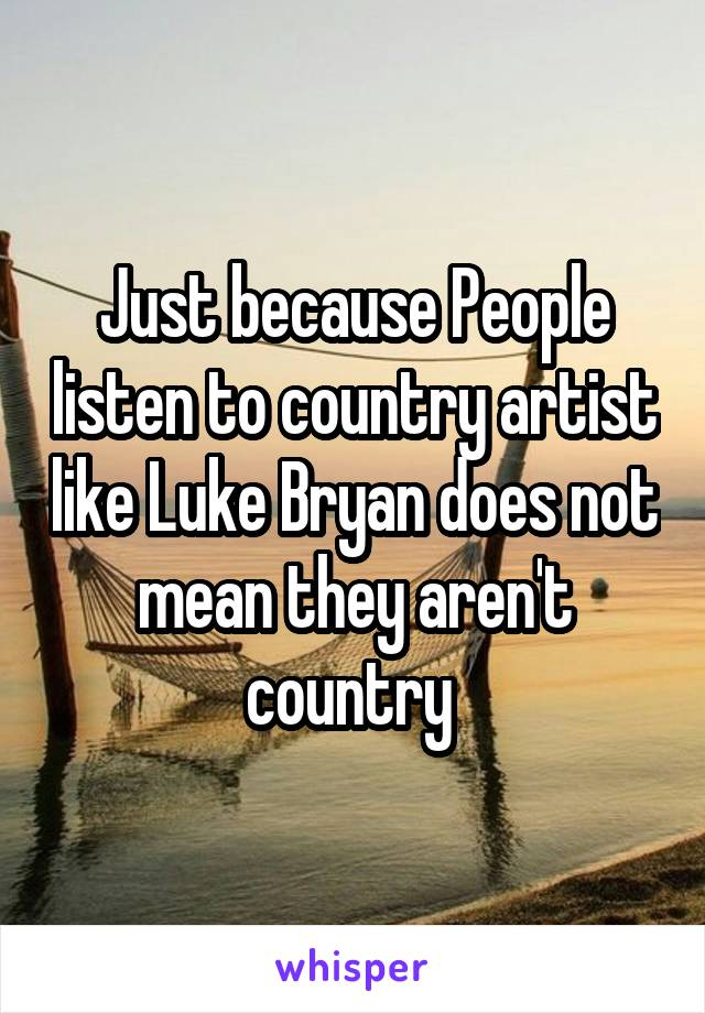 Just because People listen to country artist like Luke Bryan does not mean they aren't country