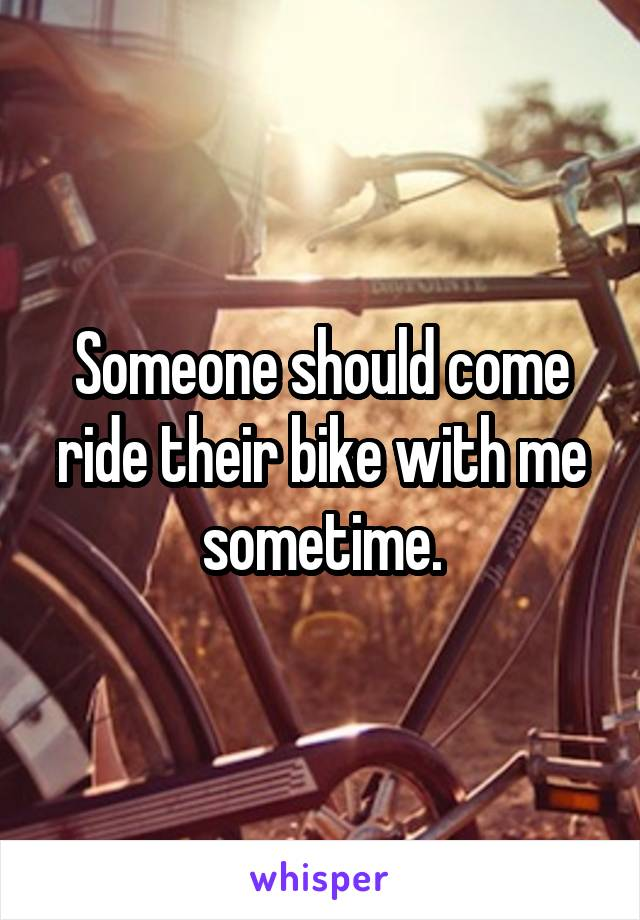 Someone should come ride their bike with me sometime.
