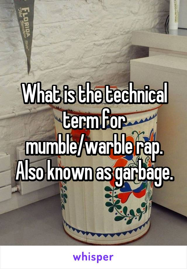 What is the technical term for mumble/warble rap. Also known as garbage.