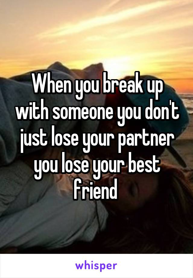 When you break up with someone you don't just lose your partner you lose your best friend