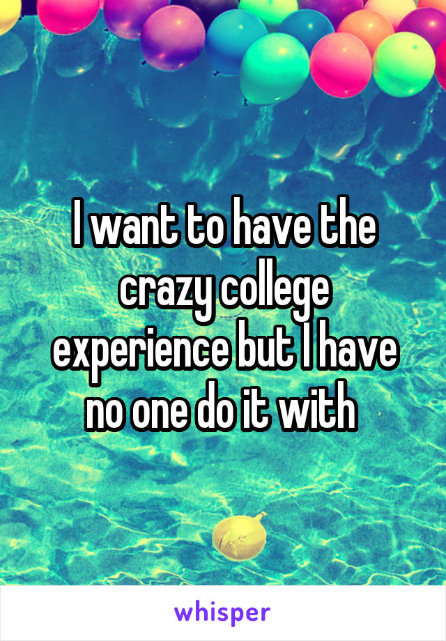 I want to have the crazy college experience but I have no one do it with
