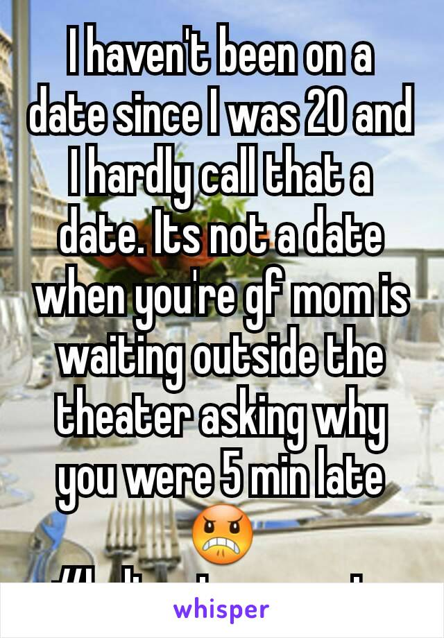 I haven't been on a date since I was 20 and I hardly call that a date. Its not a date when you're gf mom is waiting outside the theater asking why you were 5 min late 😠 #helicopterparents