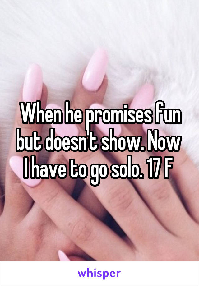 When he promises fun but doesn't show. Now  I have to go solo. 17 F