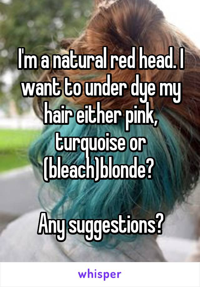 I'm a natural red head. I want to under dye my hair either pink, turquoise or (bleach)blonde?   Any suggestions?