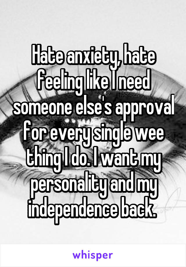 Hate anxiety, hate feeling like I need someone else's approval for every single wee thing I do. I want my personality and my independence back.