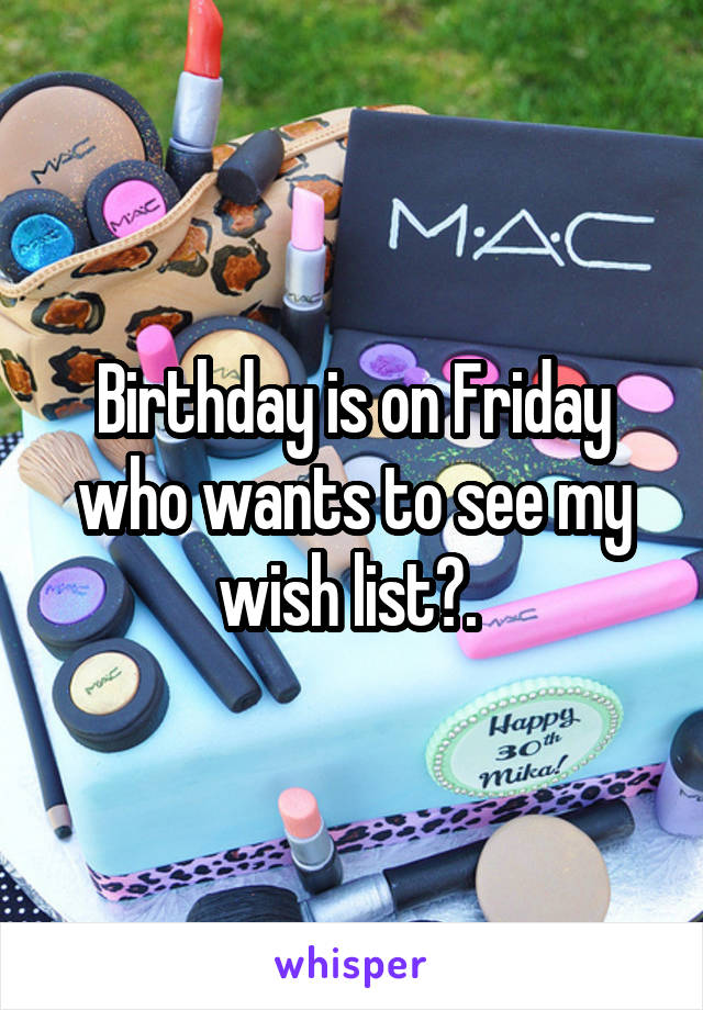 Birthday is on Friday who wants to see my wish list?.