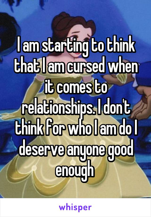 I am starting to think that I am cursed when it comes to relationships. I don't think for who I am do I deserve anyone good enough