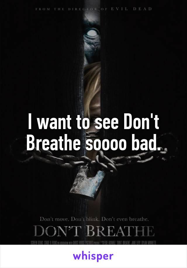 I want to see Don't Breathe soooo bad.
