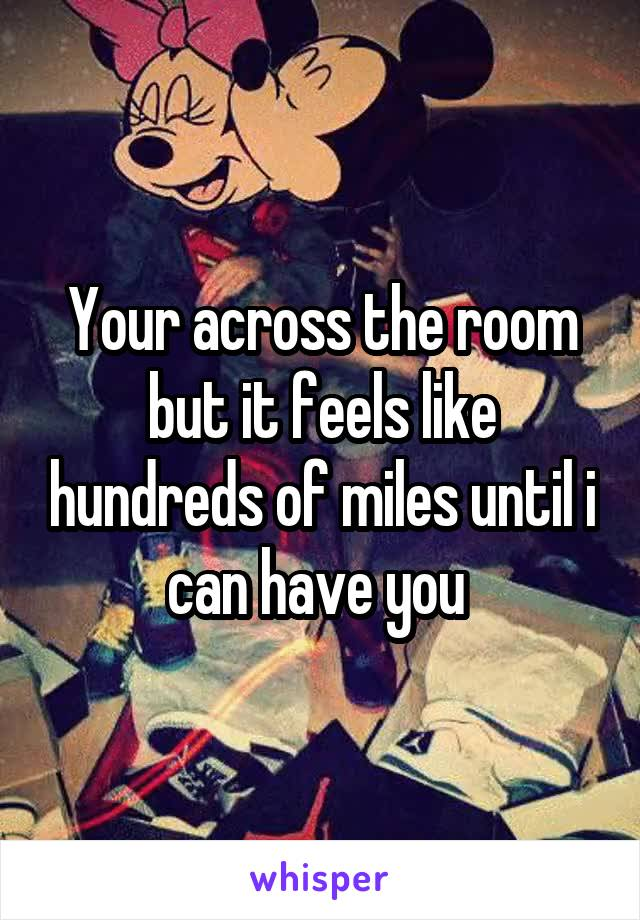 Your across the room but it feels like hundreds of miles until i can have you