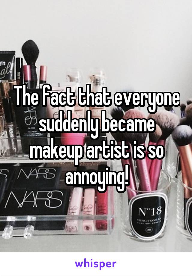 The fact that everyone suddenly became makeup artist is so annoying!