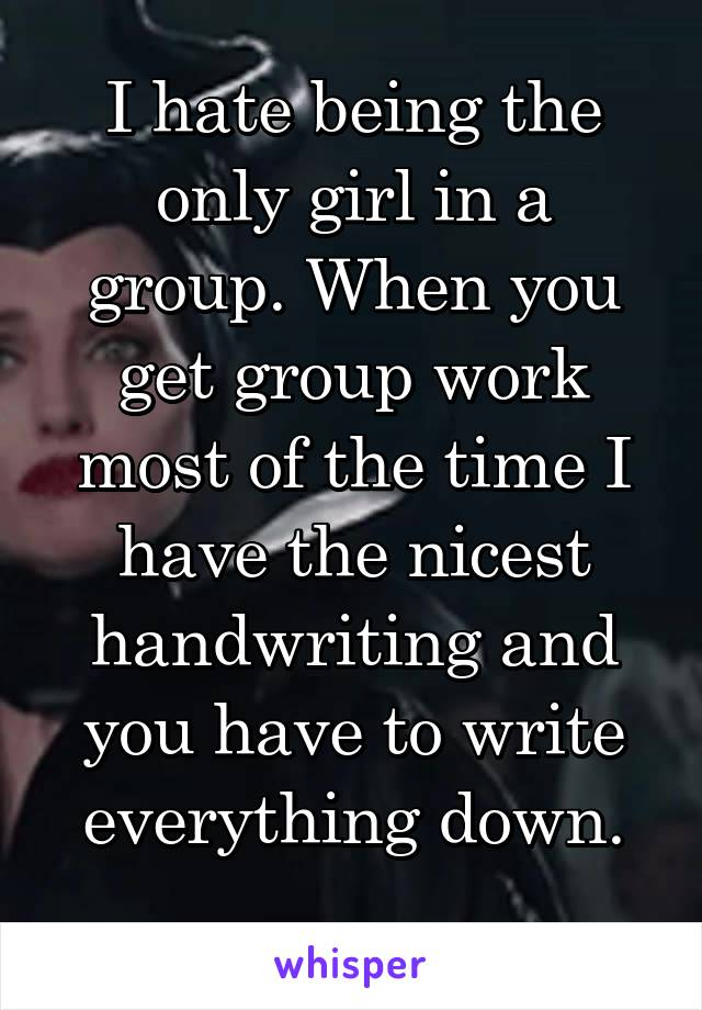 I hate being the only girl in a group. When you get group work most of the time I have the nicest handwriting and you have to write everything down.