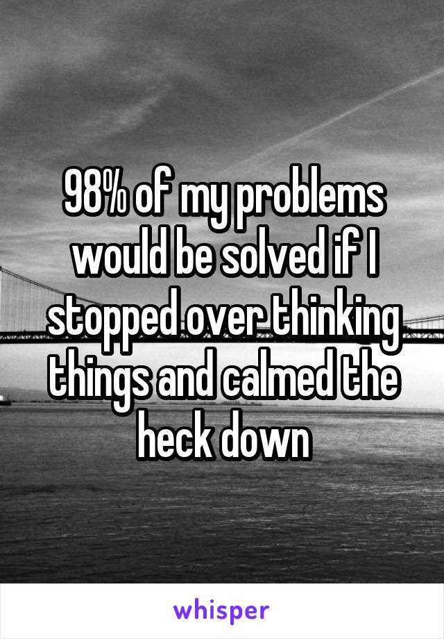 98% of my problems would be solved if I stopped over thinking things and calmed the heck down