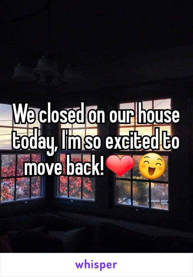 We closed on our house today, I'm so excited to move back!❤😄