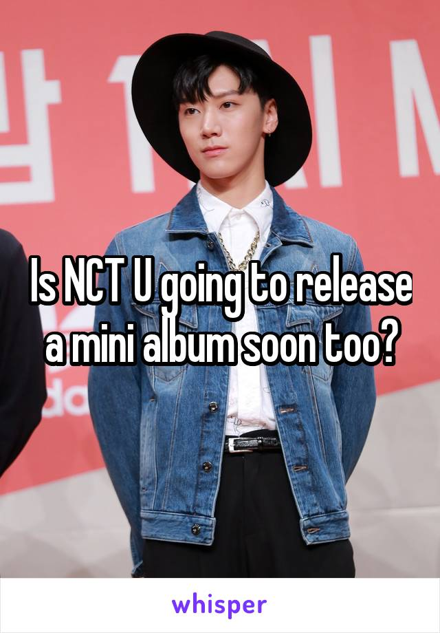 Is NCT U going to release a mini album soon too?