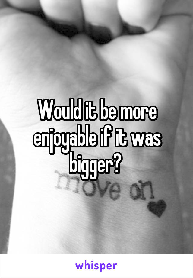Would it be more enjoyable if it was bigger?