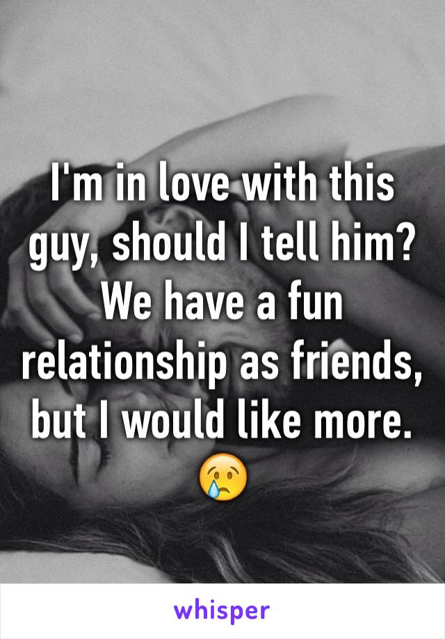 I'm in love with this guy, should I tell him?  We have a fun relationship as friends, but I would like more.  😢