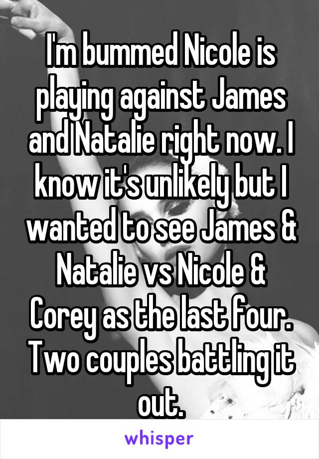 I'm bummed Nicole is playing against James and Natalie right now. I know it's unlikely but I wanted to see James & Natalie vs Nicole & Corey as the last four. Two couples battling it out.