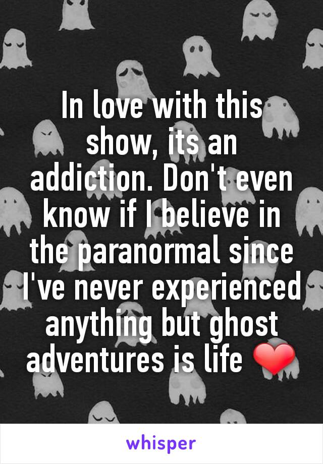 In love with this show, its an addiction. Don't even know if I believe in the paranormal since I've never experienced anything but ghost adventures is life ❤