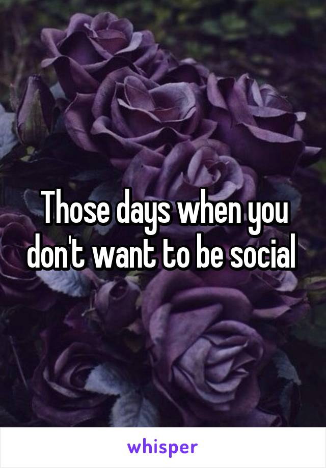 Those days when you don't want to be social
