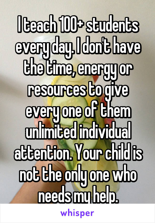 I teach 100+ students every day. I don't have the time, energy or resources to give every one of them unlimited individual attention. Your child is not the only one who needs my help.