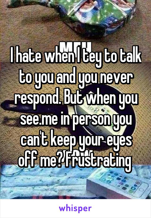 I hate when I tey to talk to you and you never respond. But when you see.me in person you can't keep your eyes off me? Frustrating