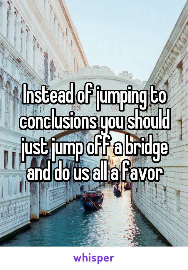 Instead of jumping to conclusions you should just jump off a bridge and do us all a favor