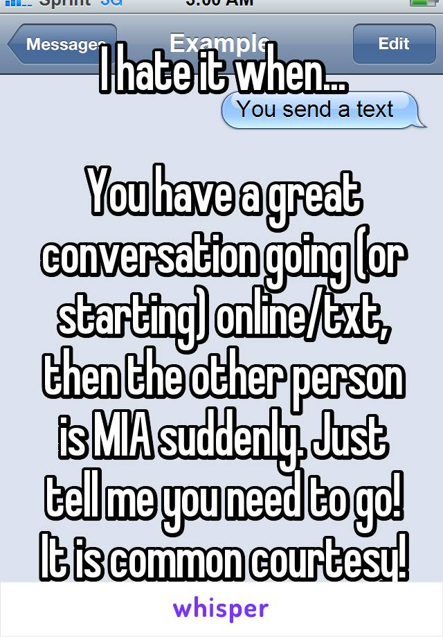 I hate it when...  You have a great conversation going (or starting) online/txt, then the other person is MIA suddenly. Just tell me you need to go! It is common courtesy!