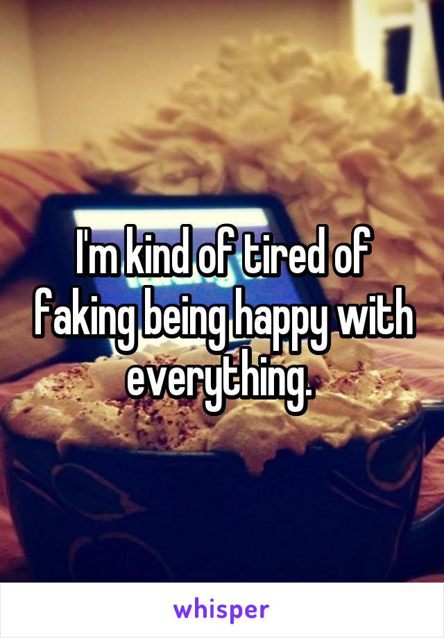 I'm kind of tired of faking being happy with everything.