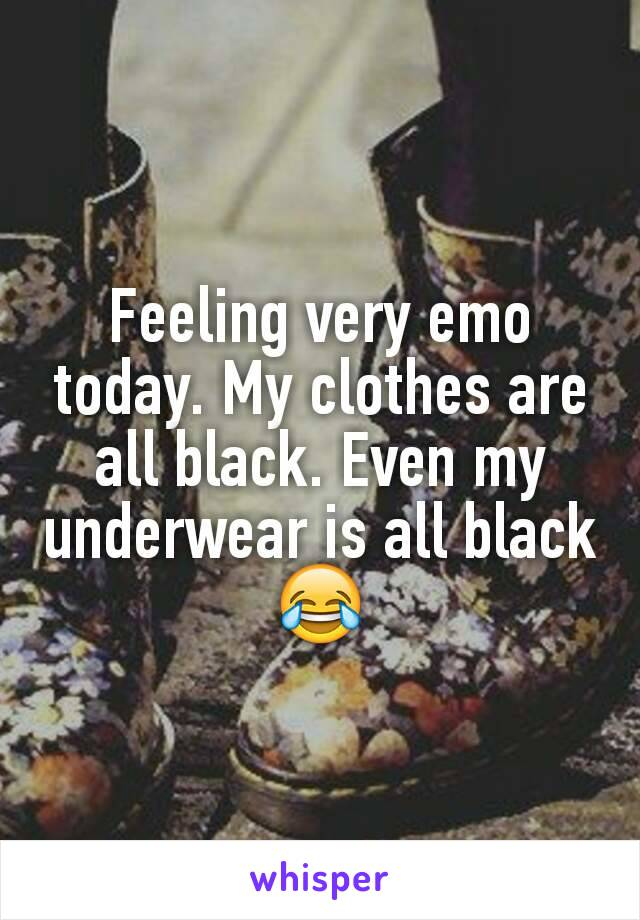 Feeling very emo today. My clothes are all black. Even my underwear is all black 😂