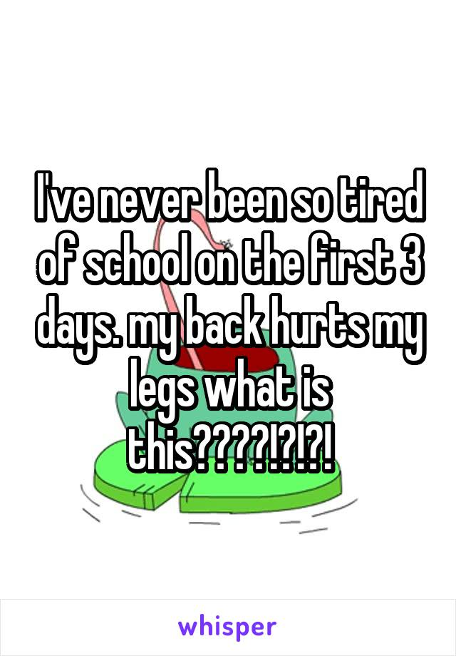 I've never been so tired of school on the first 3 days. my back hurts my legs what is this????!?!?!