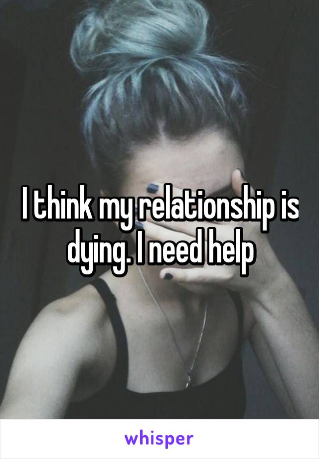 I think my relationship is dying. I need help