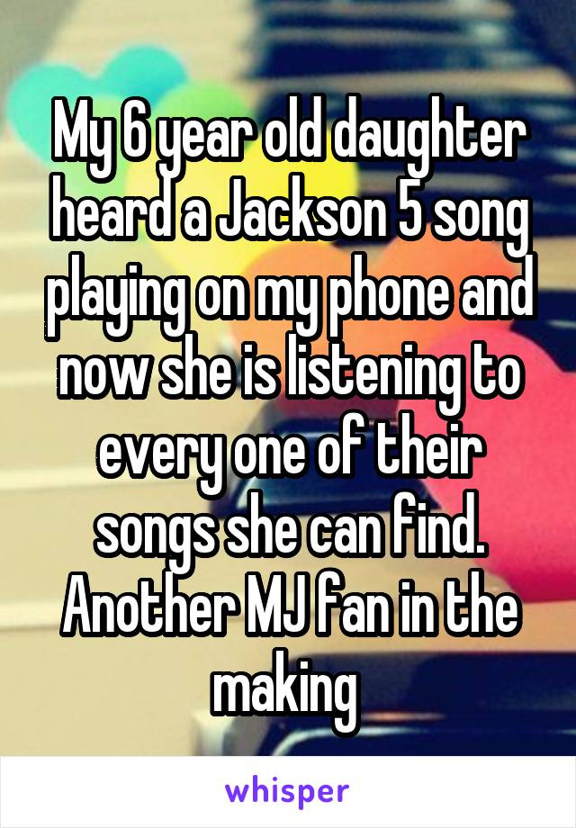 My 6 year old daughter heard a Jackson 5 song playing on my