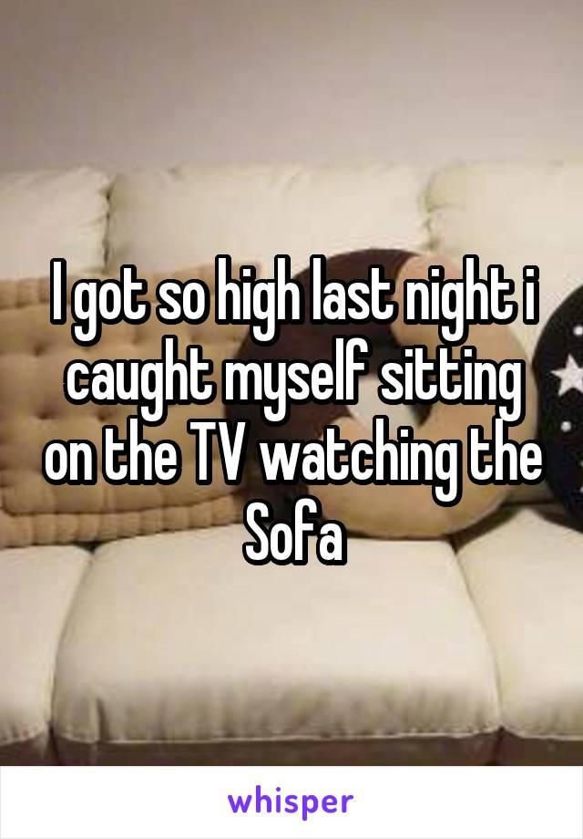 I got so high last night i caught myself sitting on the TV watching the Sofa