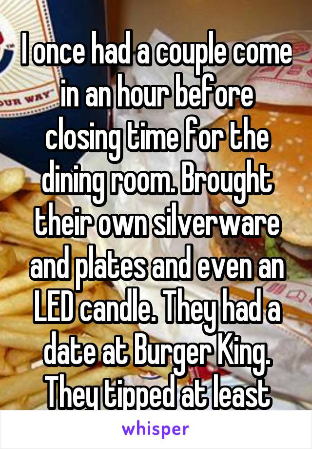 I once had a couple come in an hour before closing time for the dining room. Brought their own silverware and plates and even an LED candle. They had a date at Burger King. They tipped at least