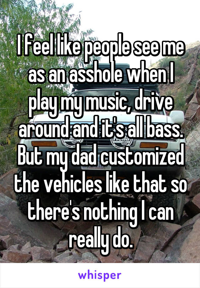 I feel like people see me as an asshole when I play my music, drive around and it's all bass. But my dad customized the vehicles like that so there's nothing I can really do.