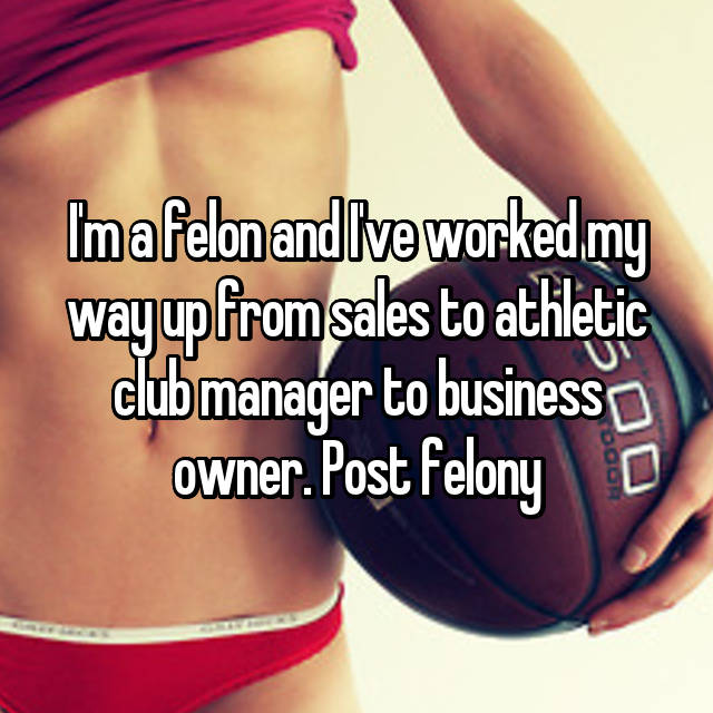 I'm a felon and I've worked my way up from sales to athletic club manager to business owner. Post felony