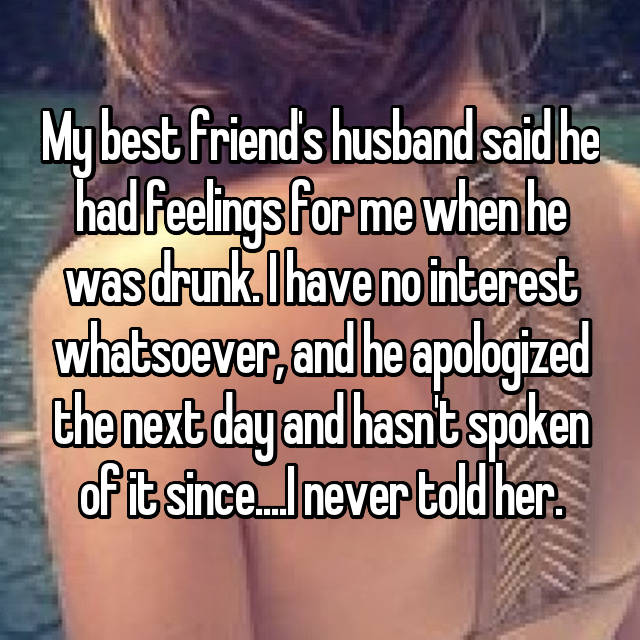 My best friend's husband said he had feelings for me when he was drunk. I have no interest whatsoever, and he apologized the next day and hasn't spoken of it since....I never told her.