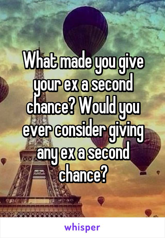 What made you give your ex a second chance? Would you ever
