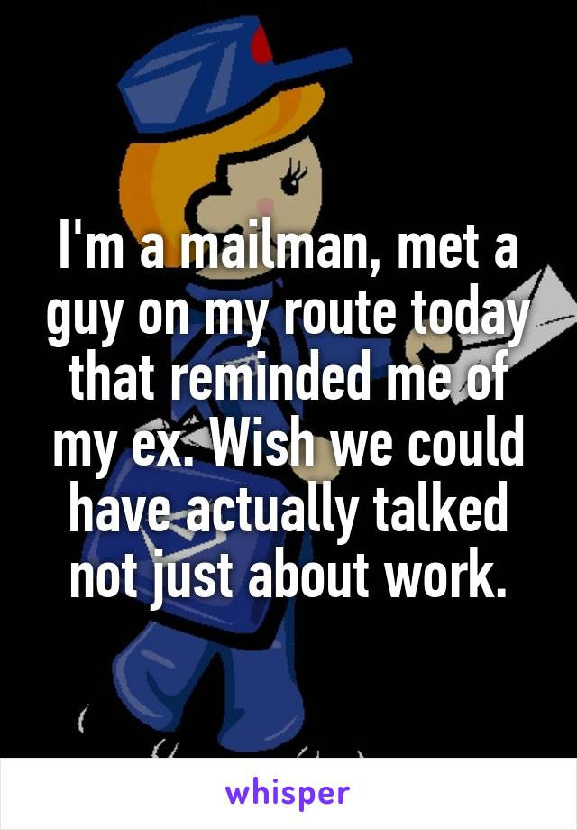 I'm a mailman, met a guy on my route today that reminded me of my ex. Wish we could have actually talked not just about work.
