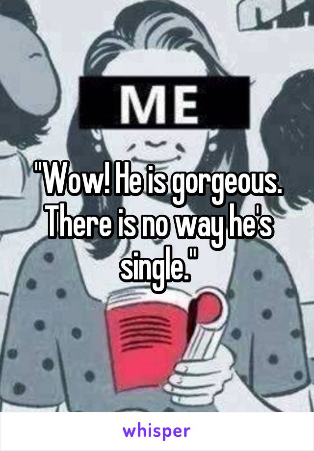 """Wow! He is gorgeous. There is no way he's single."""