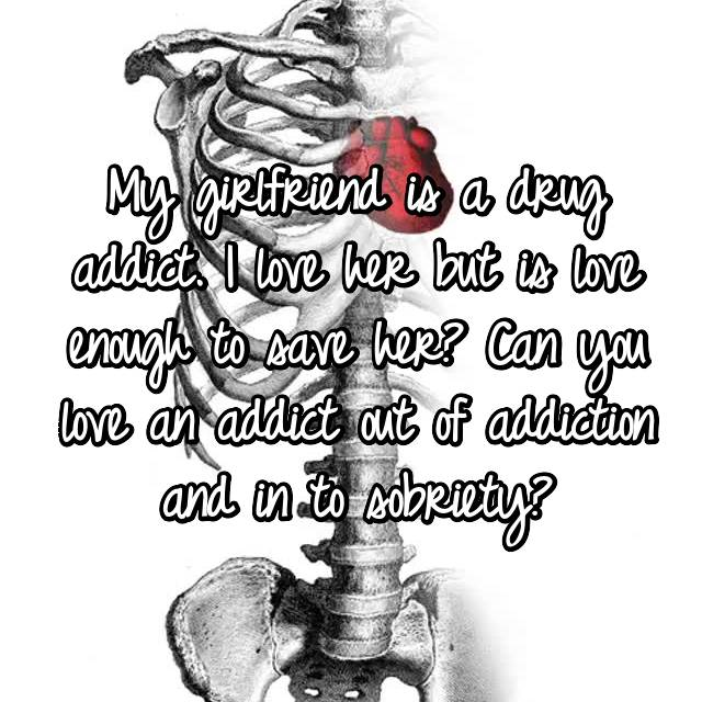 My girlfriend is a drug addict. I love her but is love enough to save her? Can you love an addict out of addiction and in to sobriety?