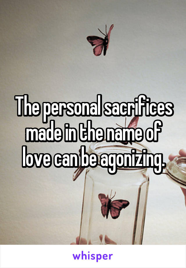 The personal sacrifices made in the name of love can be agonizing.