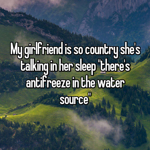 "My girlfriend is so country she's talking in her sleep ""there's antifreeze in the water source"""