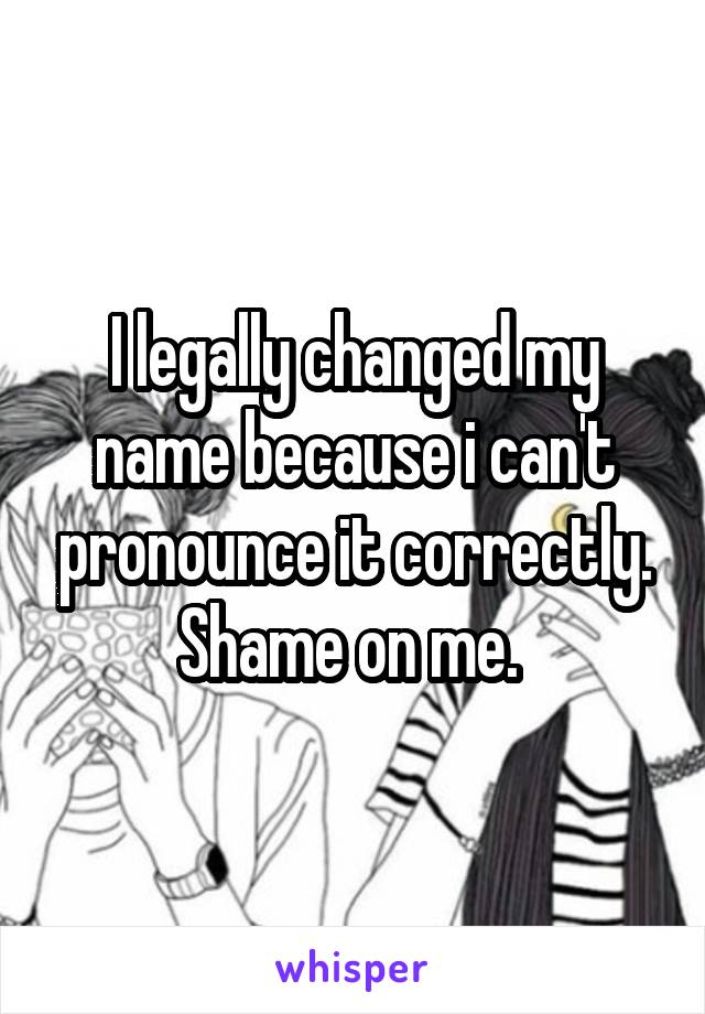 I legally changed my name because i can't pronounce it correctly. Shame on me.