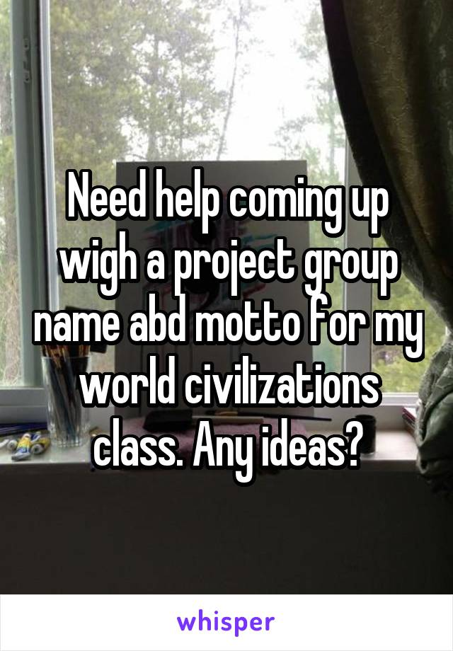 Need Help Coming Up Wigh A Project Group Name Abd Motto For My World Civilizations Class