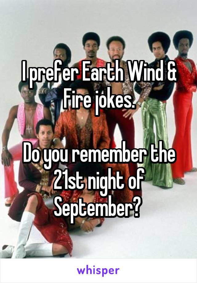 I prefer Earth Wind & Fire jokes  Do you remember the 21st