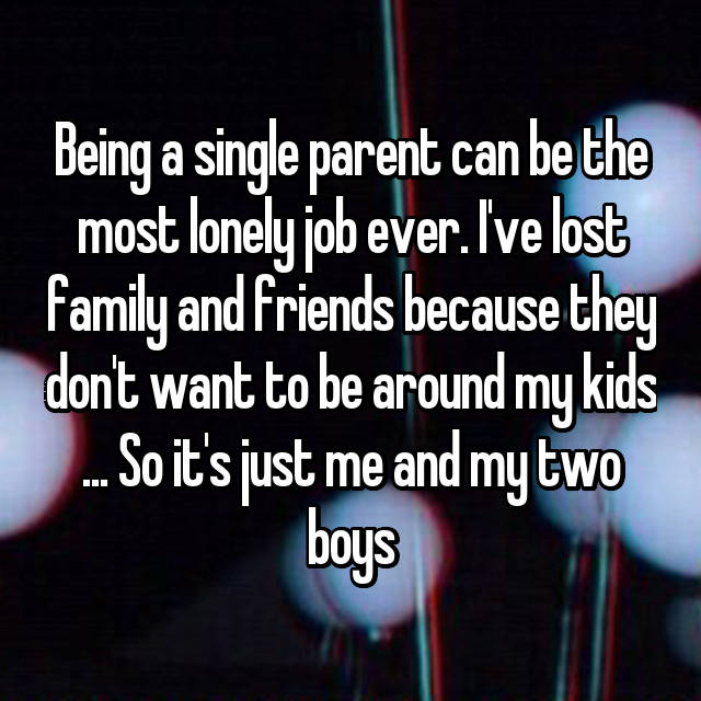 Being a single parent can be the most lonely job ever. I've lost family and friends because they don't want to be around my kids ... So it's just me and my two boys
