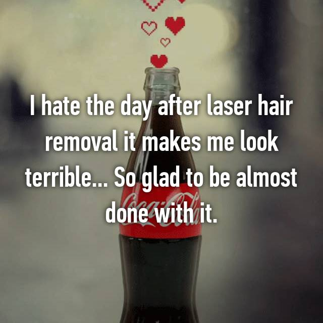 I hate the day after laser hair removal it makes me look terrible... So glad to be almost done with it.