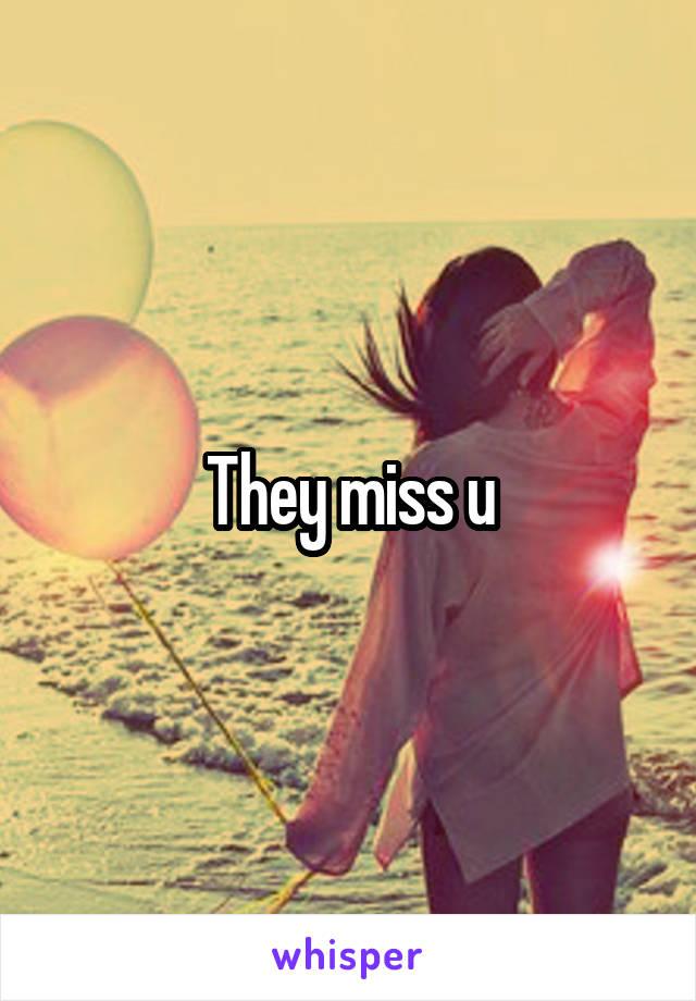 They miss u