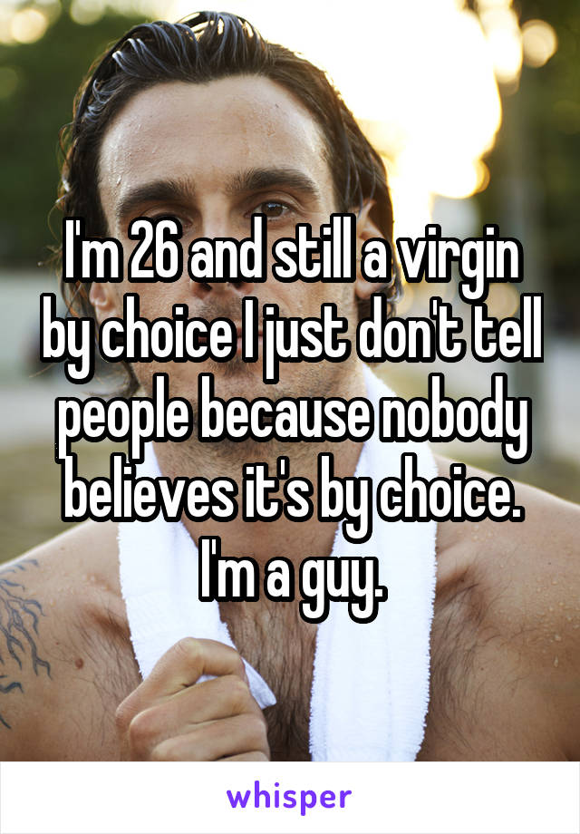 I'm 26 and still a virgin by choice I just don't tell people because nobody believes it's by choice. I'm a guy.